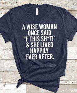 "A Wise Woman Once Said ""F This Shit"" T-Shirt AD01"