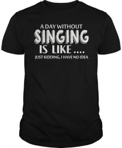 A Day Without Singing Is Like T-shirt EC01