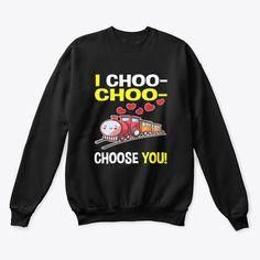 I Choo Choo Choose Sweatshirt EL5F0